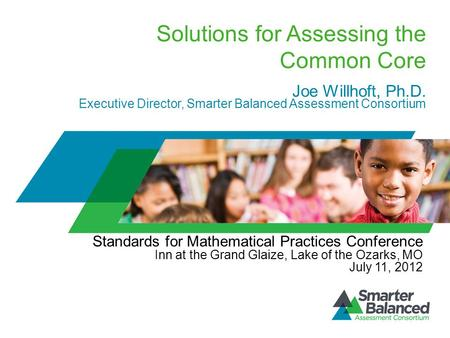 Solutions for Assessing the Common Core Joe Willhoft, Ph.D. Executive Director, Smarter Balanced Assessment Consortium Standards for Mathematical Practices.
