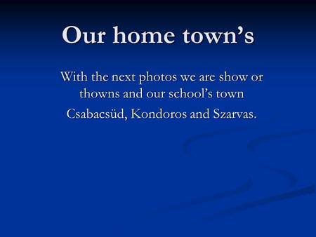 Our home town's With the next photos we are show or thowns and our school's town Csabacsüd, Kondoros and Szarvas.