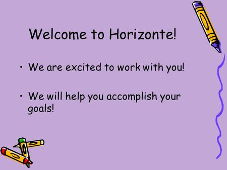 Welcome to Horizonte! We are excited to work with you! We will help you accomplish your goals!