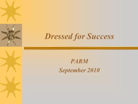 Dressed for Success PARM September 2010. Agenda Why Do We Care? Patient Perceptions of Dress Old Dress, New Millennium Business Casual Standards: The.