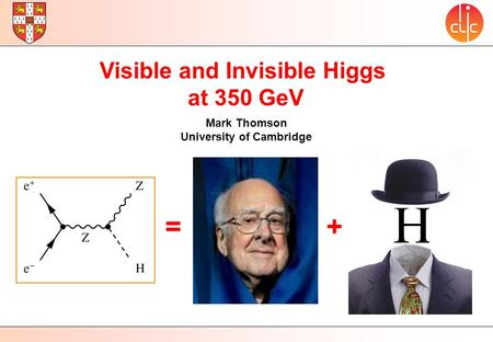 Visible and Invisible Higgs at 350 GeV Mark Thomson University of Cambridge =+