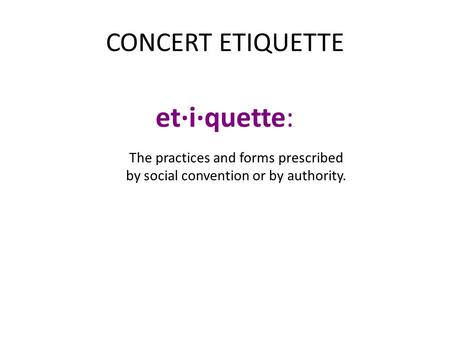 CONCERT ETIQUETTE et·i·quette:. The practices and forms prescribed by social convention or by authority.