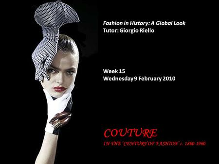 Fashion in History: A Global Look Tutor: Giorgio Riello Week 15 Wednesday 9 February 2010 COUTURE IN THE 'CENTURY OF FASHION' c. 1860-1960.