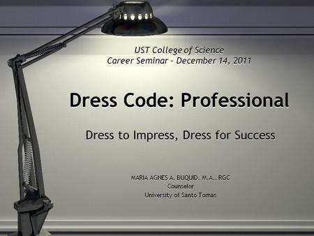 Dress Code: Professional Dress to Impress, Dress for Success MARIA AGNES A. BUQUID, M.A., RGC Counselor University of Santo Tomas Dress to Impress, Dress.
