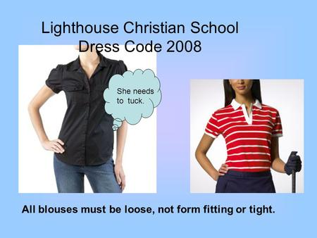 Lighthouse Christian School Dress Code 2008 All blouses must be loose, not form fitting or tight. She needs to tuck.