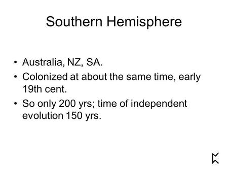 Southern Hemisphere Australia, NZ, SA. Colonized at about the same time, early 19th cent. So only 200 yrs; time of independent evolution 150 yrs.
