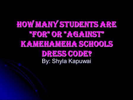 How Many Students are For or Against Kamehameha Schools Dress code? By: Shyla Kapuwai.