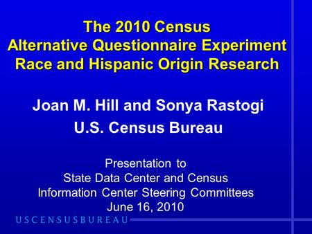 The 2010 Census Alternative Questionnaire Experiment Race and Hispanic Origin Research Joan M. Hill and Sonya Rastogi U.S. Census Bureau Presentation to.