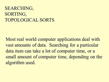 SEARCHING, SORTING, TOPOLOGICAL SORTS Most real world computer applications deal with vast amounts of data. Searching for a particular data item can take.