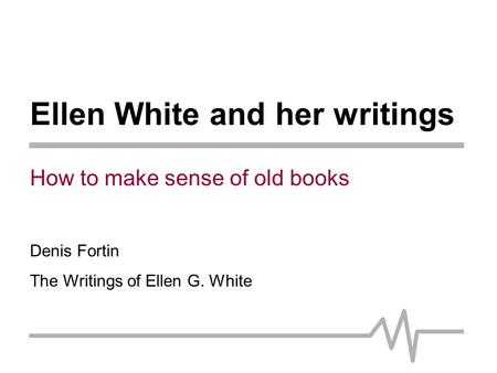 Ellen White and her writings How to make sense of old books Denis Fortin The Writings of Ellen G. White.