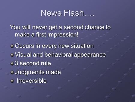 News Flash…. You will never get a second chance to make a first impression! Occurs in every new situation Visual and behavioral appearance 3 second rule.