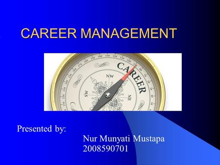 CAREER MANAGEMENT Presented by: Nur Munyati Mustapa 2008590701.