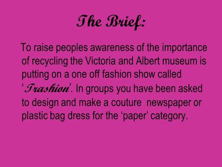 The Brief: To raise peoples awareness of the importance of recycling the Victoria and Albert museum is putting on a one off fashion show called ' Trashion.