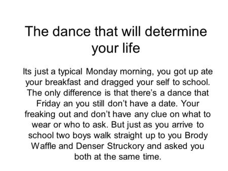 The dance that will determine your life Its just a typical Monday morning, you got up ate your breakfast and dragged your self to school. The only difference.