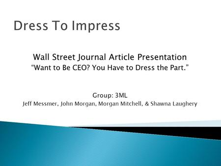 "Dress To Impress Wall Street Journal Article Presentation ""Want to Be CEO? You Have to Dress the Part."" Group: 3ML Jeff Messmer, John Morgan, Morgan Mitchell,"