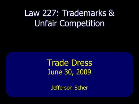 Law 227: Trademarks & Unfair Competition Trade Dress June 30, 2009 Jefferson Scher.