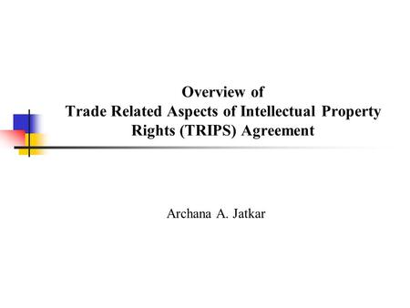 Overview of Trade Related Aspects of Intellectual Property Rights (TRIPS) Agreement Archana A. Jatkar.