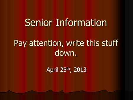 Senior Information Pay attention, write this stuff down. April 25 th, 2013.