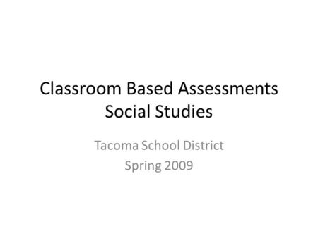 Classroom Based Assessments Social Studies Tacoma School District Spring 2009.