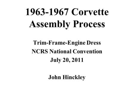 1963-1967 Corvette Assembly Process Trim-Frame-Engine Dress NCRS National Convention July 20, 2011 John Hinckley.