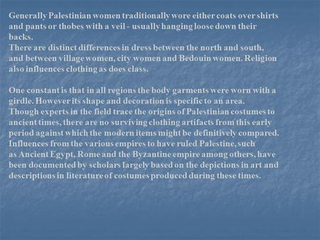 Generally Palestinian women traditionally wore either coats over shirts and pants or thobes with a veil - usually hanging loose down their backs. There.