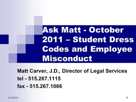 5/18/2015 1 Ask Matt - October 2011 – Student Dress Codes and Employee Misconduct Matt Carver, J.D., Director of Legal Services tel - 515.267.1115 fax.
