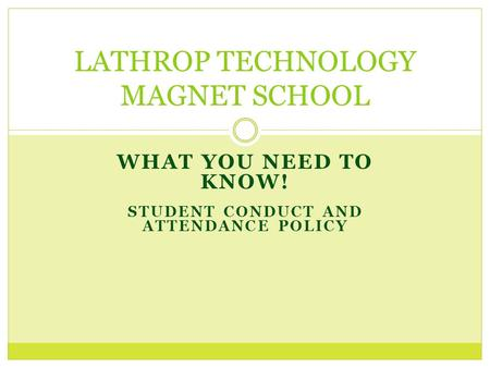 WHAT YOU NEED TO KNOW! STUDENT CONDUCT AND ATTENDANCE POLICY LATHROP TECHNOLOGY MAGNET SCHOOL.