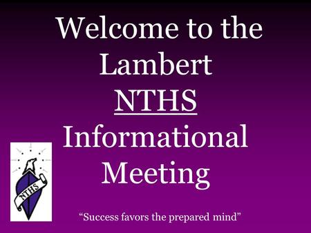 "Welcome to the Lambert NTHS Informational Meeting ""Success favors the prepared mind"""