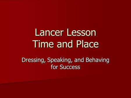 Lancer Lesson Time and Place Dressing, Speaking, and Behaving for Success.