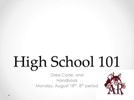High School 101 Dress Code, and Handbook Monday, August 18 th, 8 th period.