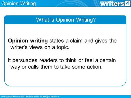 Strategies for Writers Grade 4 © Zaner-Bloser, Inc. All Rights Reserved. Opinion Writing What is Opinion Writing? Opinion writing states a claim and gives.