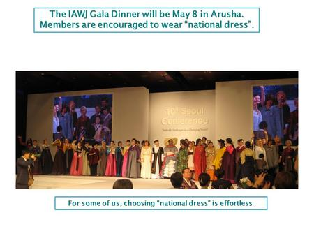 "The IAWJ Gala Dinner will be May 8 in Arusha. Members are encouraged to wear ""national dress"". IAWJ's 10 th Biennial International Conference in Seoul,"