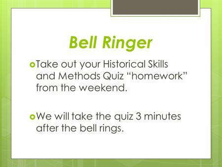 "Bell Ringer  Take out your Historical Skills and Methods Quiz ""homework"" from the weekend.  We will take the quiz 3 minutes after the bell rings."