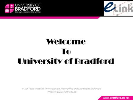 Welcome To University of Bradford eLINK (east-west link for Innovation, Networking and Knowledge Exchange) Website: www.elink-edu.eu.