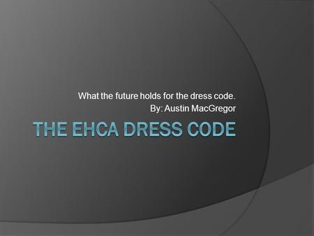 What the future holds for the dress code. By: Austin MacGregor.