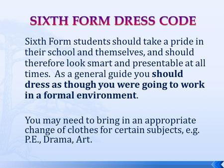 Sixth Form students should take a pride in their school and themselves, and should therefore look smart and presentable at all times. As a general guide.