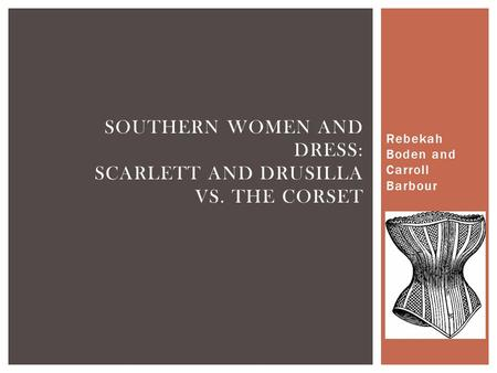 Rebekah Boden and Carroll Barbour SOUTHERN WOMEN AND DRESS: SCARLETT AND DRUSILLA VS. THE CORSET.