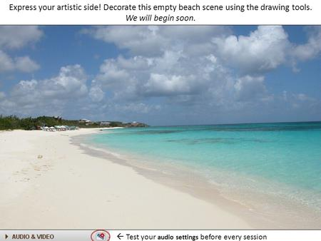 Express your artistic side! Decorate this empty beach scene using the drawing tools. We will begin soon.  Test your audio settings before every session.