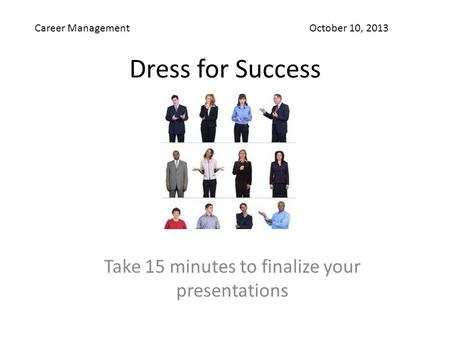 Dress for Success Take 15 minutes to finalize your presentations Career Management October 10, 2013.