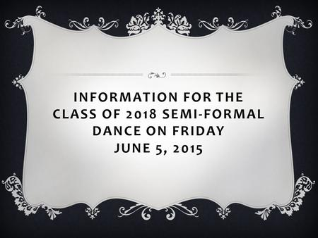 INFORMATION FOR THE CLASS OF 2018 SEMI-FORMAL DANCE ON FRIDAY JUNE 5, 2015.