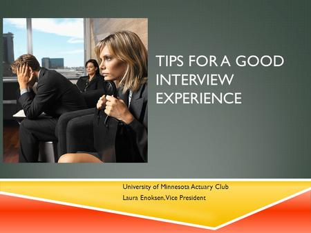 TIPS FOR A GOOD INTERVIEW EXPERIENCE University of Minnesota Actuary Club Laura Enoksen, Vice President.