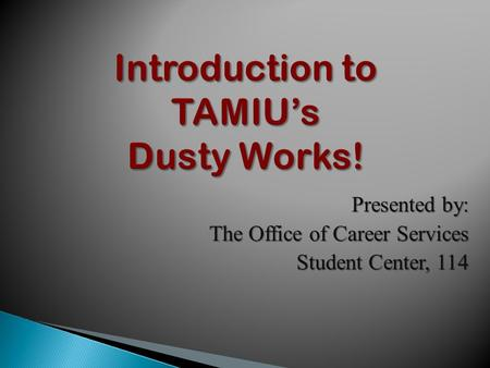 Introduction to TAMIU's Dusty Works! Presented by: The Office of Career Services Student Center, 114.