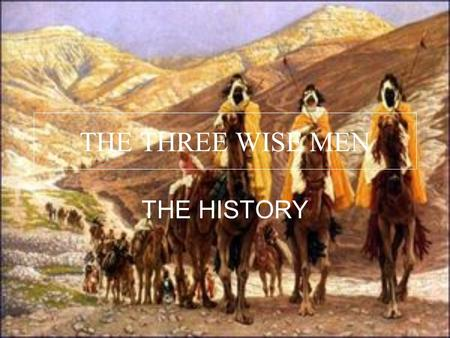THE THREE WISE MEN THE HISTORY. The nativity of the three wise men is an old tradition from de Christian countries. It's a very beautiful tradition and.