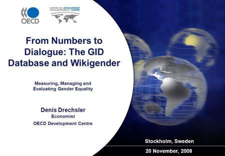 Measuring, Managing and Evaluating Gender Equality Stockholm, Sweden 20 November, 2008 From Numbers to Dialogue: The GID Database and Wikigender Denis.