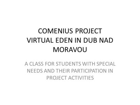 COMENIUS PROJECT VIRTUAL EDEN IN DUB NAD MORAVOU A CLASS FOR STUDENTS WITH SPECIAL NEEDS AND THEIR PARTICIPATION IN PROJECT ACTIVITIES.
