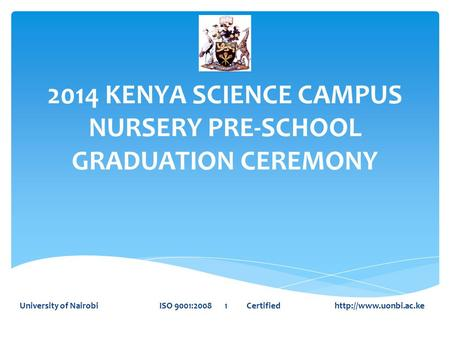 2014 KENYA SCIENCE CAMPUS NURSERY PRE-SCHOOL GRADUATION CEREMONY University of Nairobi ISO 9001:2008 1 Certified