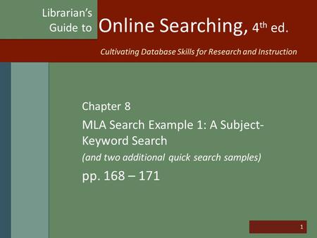 1 Online Searching, 4 th ed. Chapter 8 MLA Search Example 1: A Subject- Keyword Search (and two additional quick search samples) pp. 168 – 171 Librarian's.