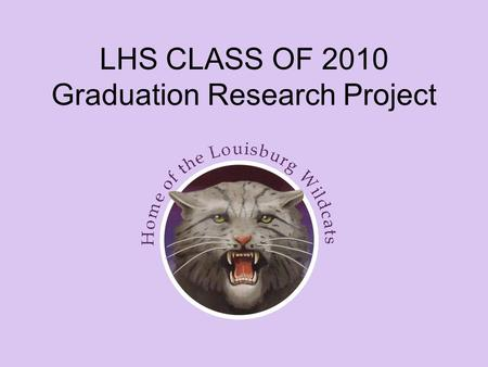 LHS CLASS OF 2010 Graduation Research Project. Requirement for Graduation Starting with the 2007 – 2008 academic year, all seniors have been required.