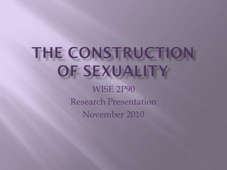 WISE 2P90 Research Presentation November 2010. Part 1 Sex and Gender Part 2 Gender is Constructed Part 3 Agents of Socialization Part 4 Dangers of Socialization.