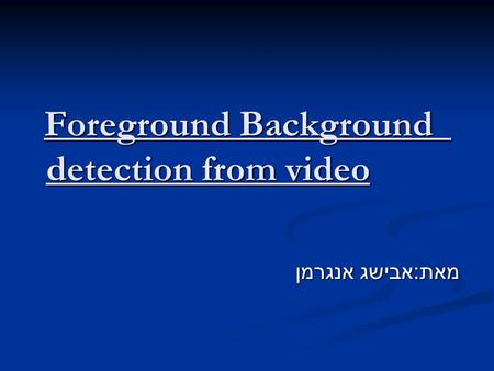 Foreground Background detection from video Foreground Background detection from video מאת : אבישג אנגרמן.